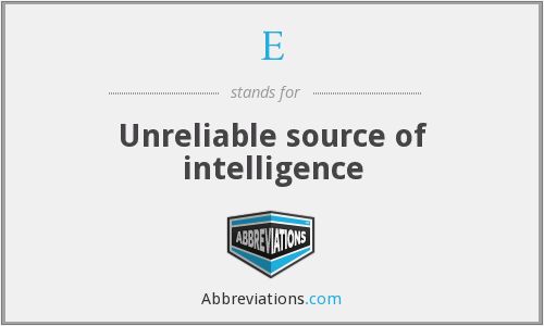 E - Unreliable source of intelligence