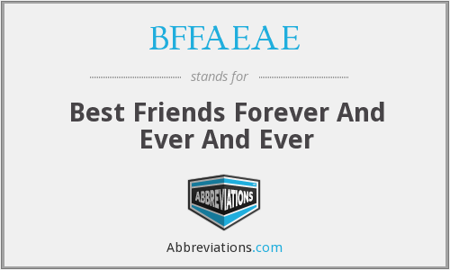 BFFAEAE - Best Friends Forever And Ever And Ever