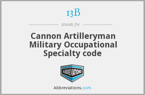13B - Military Occupational Specialty code for Cannon Artilleryman