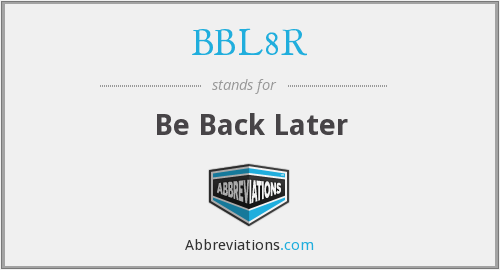 BBL8R - Be Back Later