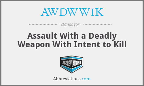 AWDWWIK - Assault With a Deadly Weapon With Intent to Kill