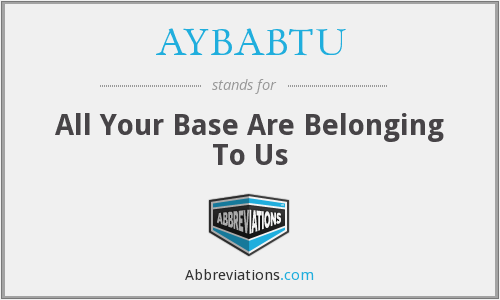 AYBABTU - All Your Base Are Belonging To Us
