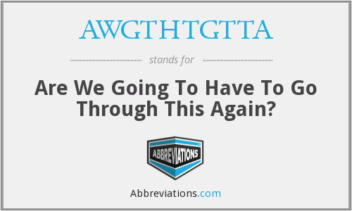 AWGTHTGTTA - Are We Going To Have To Go Through This Again?