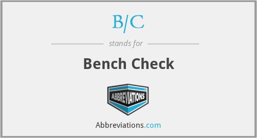 B/C - Bench Check