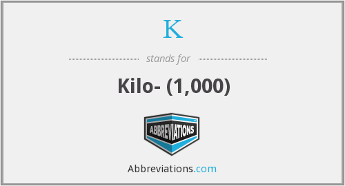 K - Kilo- (1,000)