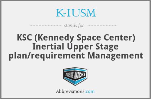 K-IUSM - KSC (Kennedy Space Center) Inertial Upper Stage plan/requirement Management