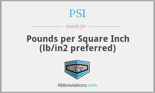 PSI - Pounds per Square Inch (lb/in2 preferred)