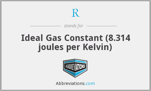 R - Ideal Gas Constant (8.314 joules per Kelvin)