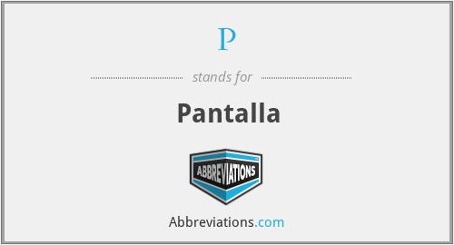P - Pantalla