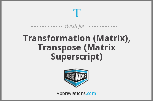 T - Transformation (Matrix), Transpose (Matrix Superscript)