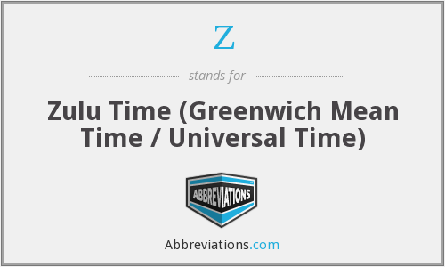 Z - Zulu Time (Greenwich Mean Time / Universal Time)