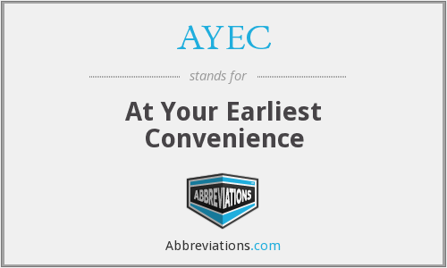AYEC - At Your Earliest Convenience