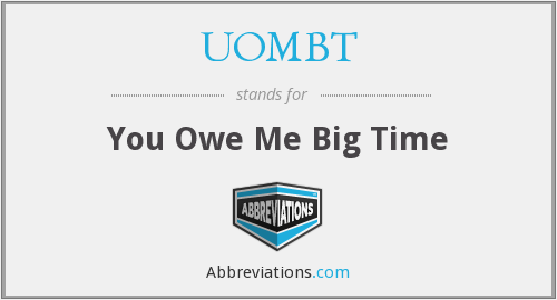 UOMBT - You Owe Me Big Time