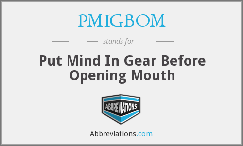 PMIGBOM - Put Mind In Gear Before Opening Mouth
