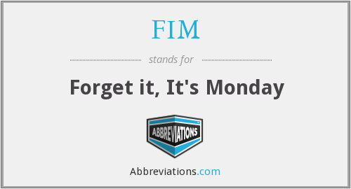 FIM - Forget it, It's Monday