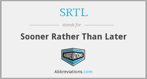 SRTL - Sooner Rather Than Later