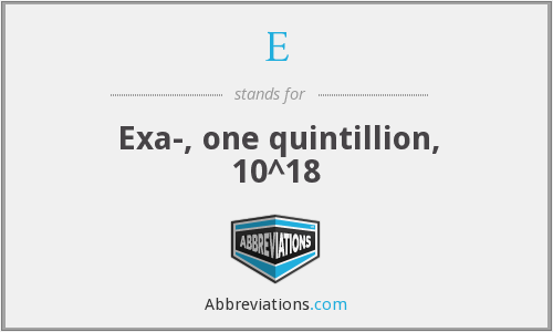 E - Exa-, one quintillion, 10^18