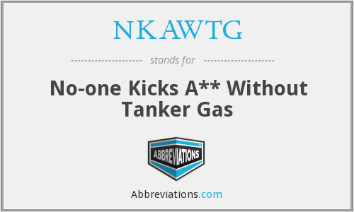 NKAWTG - No-one Kicks A** Without Tanker Gas