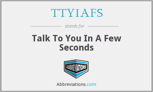 TTYIAFS - Talk To You In A Few Seconds
