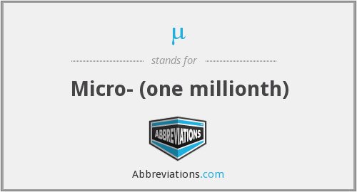 µ - Micro- (one millionth)
