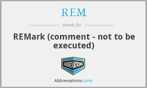 REM - REMark (comment - not to be executed)
