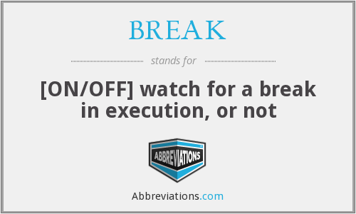 BREAK - [ON/OFF] watch for a break in execution, or not