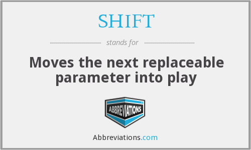 SHIFT - Moves the next replaceable parameter into play