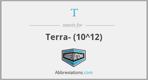 T - Terra-  (10^12)