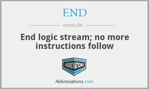 END - End logic stream; no more instructions follow