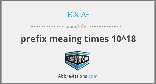 exa- - prefix meaing times 10^18