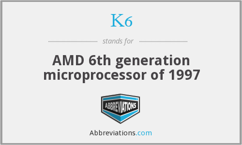 K6 - AMD 6th generation microprocessor of 1997