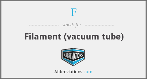 F - Filament (vacuum tube)