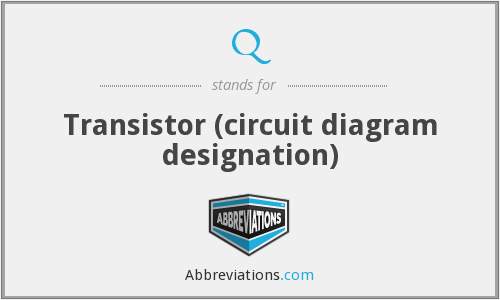 Q - Transistor (circuit diagram designation)