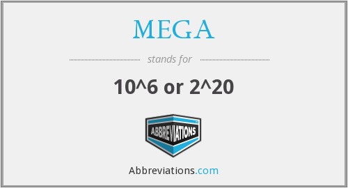 Mega- - prefix meaning times 10^6 or 2^20