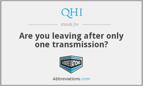 QHI - Are you leaving after only one transmission?