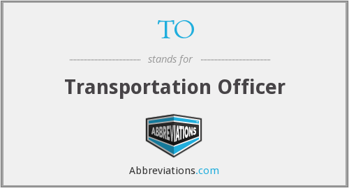 TO - Transportation Officer