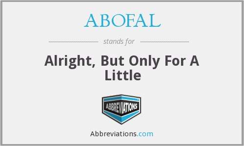 ABOFAL - Alright, But Only For A Little