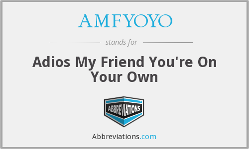 AMFYOYO - Adios My Friend You're On Your Own