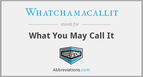 Whatchamacallit - What You May Call It