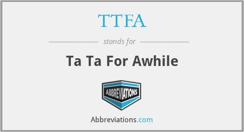 TTFA - Ta Ta For Awhile