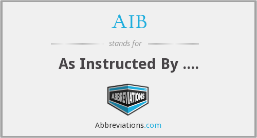 AIB - As Instructed By ....