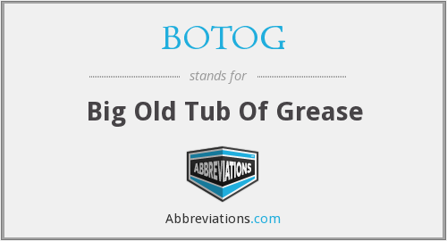 BOTOG - Big Old Tub Of Grease