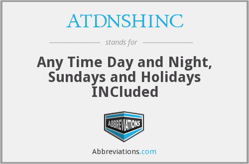 ATDNSHINC - Any Time Day and Night, Sundays and Holidays INCluded
