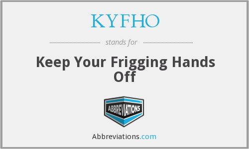 KYFHO - Keep Your Frigging Hands Off