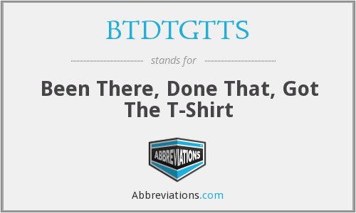 BTDTGTTS - Been There, Done That, Got The T-Shirt