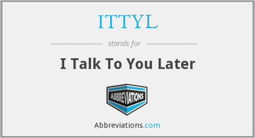 ITTYL - I Talk To You Later