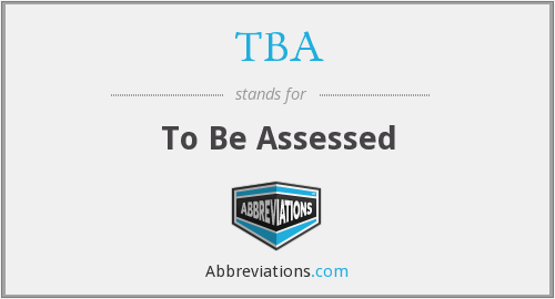 TBA - To Be Assessed