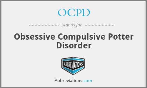 OCPD - Obsessive Compulsive Potter Disorder