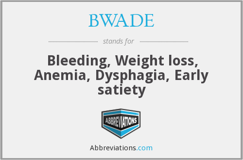 BWADE - Bleeding, Weight loss, Anemia, Dysphagia, Early satiety