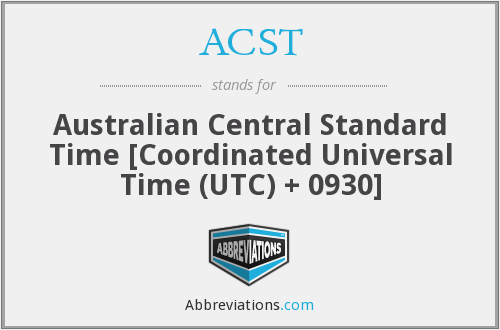 ACST - Australian Central Standard Time [Coordinated Universal Time (UTC) + 0930]